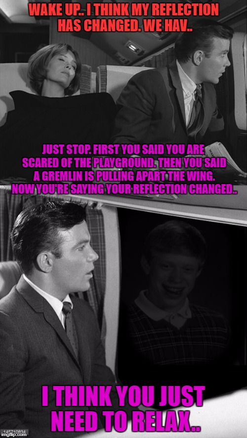 WAKE UP.. I THINK MY REFLECTION HAS CHANGED. WE HAV.. I THINK YOU JUST NEED TO RELAX.. JUST STOP. FIRST YOU SAID YOU ARE SCARED OF THE PLAYG | image tagged in twilight zone,ray bradbury theater,bad luck brian | made w/ Imgflip meme maker