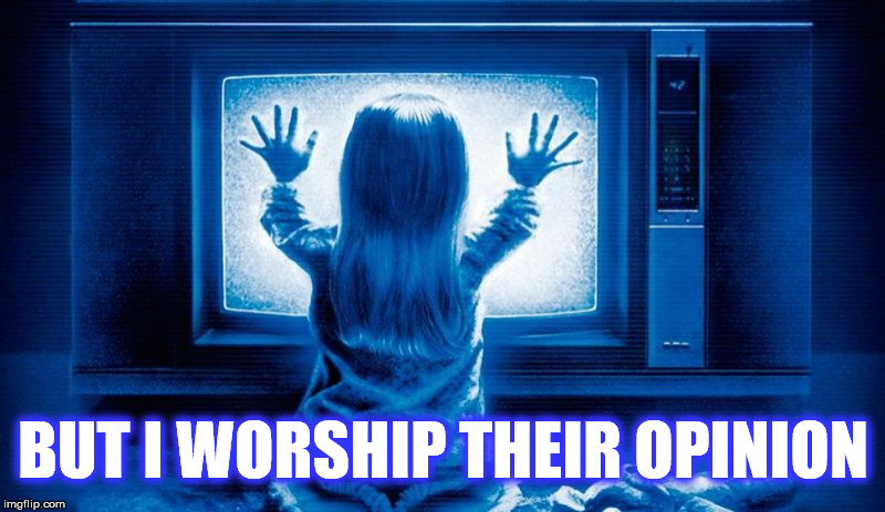 BUT I WORSHIP THEIR OPINION | made w/ Imgflip meme maker