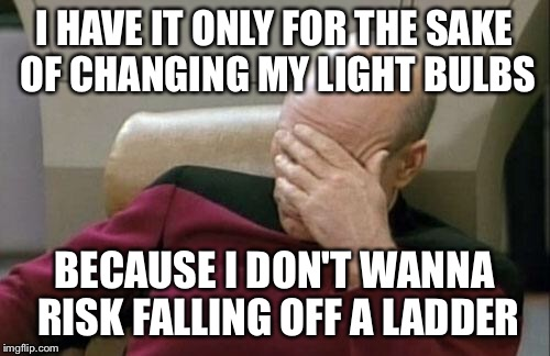 Captain Picard Facepalm Meme | I HAVE IT ONLY FOR THE SAKE OF CHANGING MY LIGHT BULBS BECAUSE I DON'T WANNA RISK FALLING OFF A LADDER | image tagged in memes,captain picard facepalm | made w/ Imgflip meme maker