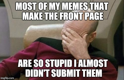 Captain Picard Facepalm Meme | MOST OF MY MEMES THAT MAKE THE FRONT PAGE ARE SO STUPID I ALMOST DIDN'T SUBMIT THEM | image tagged in memes,captain picard facepalm | made w/ Imgflip meme maker
