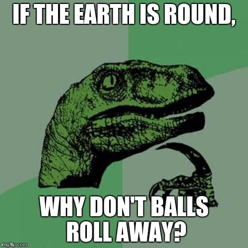 Philosoraptor Meme | IF THE EARTH IS ROUND, WHY DON'T BALLS ROLL AWAY? | image tagged in memes,philosoraptor | made w/ Imgflip meme maker
