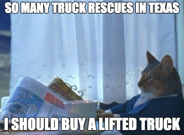 Investment cat newspaper | SO MANY TRUCK RESCUES IN TEXAS I SHOULD BUY A LIFTED TRUCK | image tagged in investment cat newspaper,AdviceAnimals | made w/ Imgflip meme maker