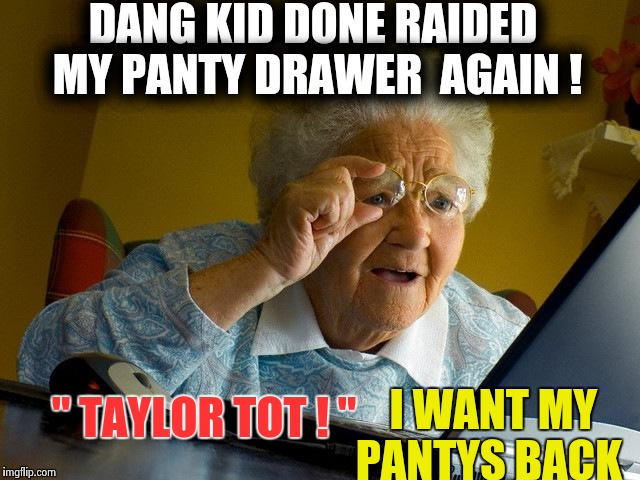 "Taylor's mom finds  out she took her pantys for another video  | DANG KID DONE RAIDED MY PANTY DRAWER  AGAIN ! I WANT MY PANTYS BACK "" TAYLOR TOT ! "" 