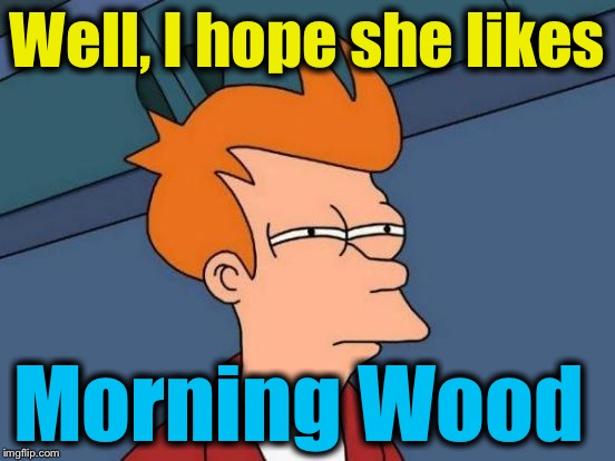 Futurama Fry Meme | Well, I hope she likes Morning Wood | image tagged in memes,futurama fry | made w/ Imgflip meme maker