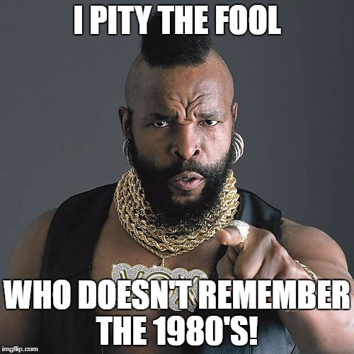 Mr T Pity The Fool Meme | I PITY THE FOOL WHO DOESN'T REMEMBER THE 1980'S! | image tagged in memes,mr t pity the fool | made w/ Imgflip meme maker