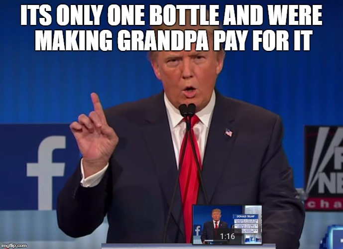 ITS ONLY ONE BOTTLE AND WERE MAKING GRANDPA PAY FOR IT | image tagged in trump | made w/ Imgflip meme maker
