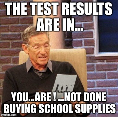 Maury Lie Detector Meme | THE TEST RESULTS ARE IN... YOU...ARE ! ...NOT DONE BUYING SCHOOL SUPPLIES | image tagged in memes,maury lie detector | made w/ Imgflip meme maker