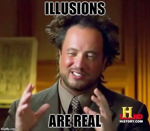 Ancient Aliens Meme | ILLUSIONS ARE REAL | image tagged in memes,ancient aliens | made w/ Imgflip meme maker