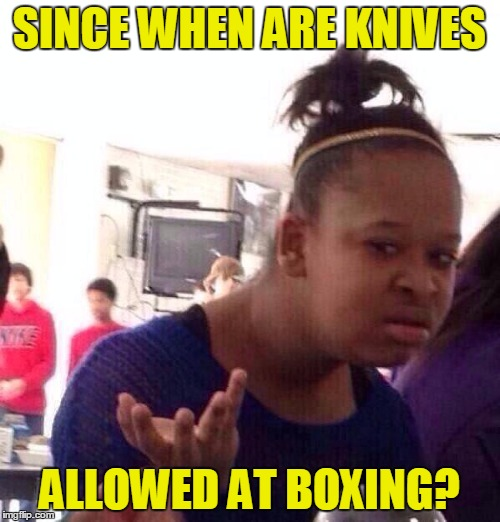 Black Girl Wat Meme | SINCE WHEN ARE KNIVES ALLOWED AT BOXING? | image tagged in memes,black girl wat | made w/ Imgflip meme maker