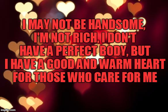 hearts | I MAY NOT BE HANDSOME, I'M NOT RICH, I DON'T HAVE A PERFECT BODY, BUT I HAVE A GOOD AND WARM HEART FOR THOSE WHO CARE FOR ME | image tagged in hearts | made w/ Imgflip meme maker
