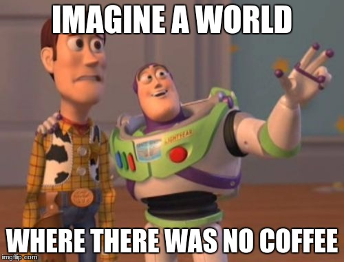 X, X Everywhere Meme | IMAGINE A WORLD WHERE THERE WAS NO COFFEE | image tagged in memes,x,x everywhere,x x everywhere | made w/ Imgflip meme maker