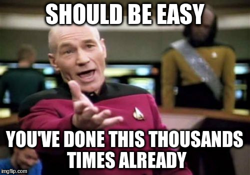 Picard Wtf Meme | SHOULD BE EASY YOU'VE DONE THIS THOUSANDS TIMES ALREADY | image tagged in memes,picard wtf | made w/ Imgflip meme maker