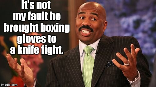 Steve Harvey Meme | It's not my fault he brought boxing gloves to a knife fight. | image tagged in memes,steve harvey | made w/ Imgflip meme maker