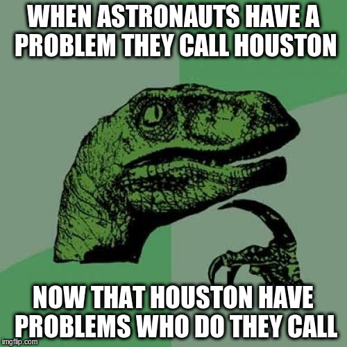 Philosoraptor Meme | WHEN ASTRONAUTS HAVE A PROBLEM THEY CALL HOUSTON NOW THAT HOUSTON HAVE PROBLEMS WHO DO THEY CALL | image tagged in memes,philosoraptor | made w/ Imgflip meme maker