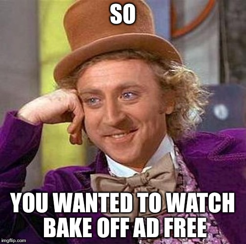 Creepy Condescending Wonka Meme | SO YOU WANTED TO WATCH BAKE OFF AD FREE | image tagged in memes,creepy condescending wonka | made w/ Imgflip meme maker