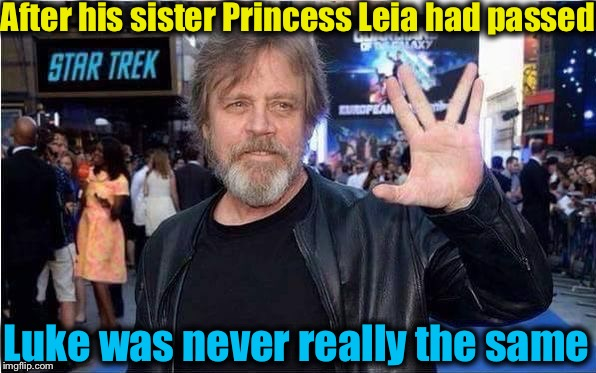 Looks like he went to the Trek Side.... |  After his sister Princess Leia had passed; Luke was never really the same | image tagged in luke skywalker,memes,star wars,evilmandoevil,funny,princess leia | made w/ Imgflip meme maker