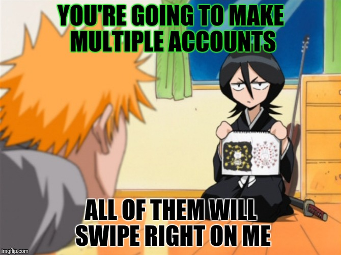 YOU'RE GOING TO MAKE MULTIPLE ACCOUNTS ALL OF THEM WILL SWIPE RIGHT ON ME | made w/ Imgflip meme maker