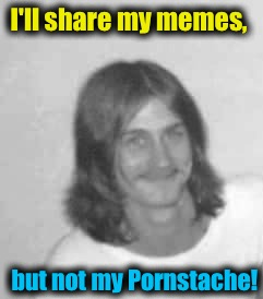 I'll share my memes, but not my Pornstache! | made w/ Imgflip meme maker