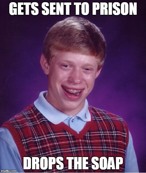 Bad Luck Brian prison | GETS SENT TO PRISON DROPS THE SOAP | image tagged in memes,bad luck brian,prison | made w/ Imgflip meme maker