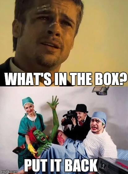 What's in the box | WHAT'S IN THE BOX? PUT IT BACK | image tagged in box | made w/ Imgflip meme maker