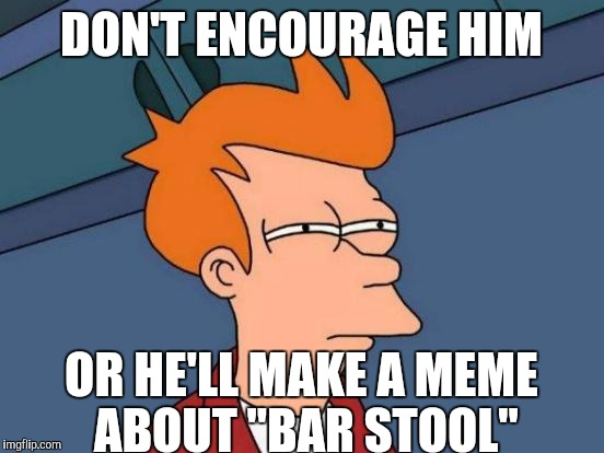 "Futurama Fry Meme | DON'T ENCOURAGE HIM OR HE'LL MAKE A MEME ABOUT ""BAR STOOL"" 