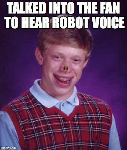 We all did it | TALKED INTO THE FAN TO HEAR ROBOT VOICE | image tagged in bad luck brian | made w/ Imgflip meme maker