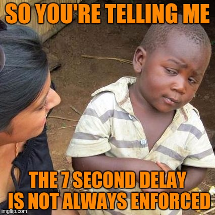 Third World Skeptical Kid Meme | SO YOU'RE TELLING ME THE 7 SECOND DELAY IS NOT ALWAYS ENFORCED | image tagged in memes,third world skeptical kid | made w/ Imgflip meme maker