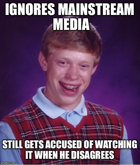Bad Luck Brian Meme | IGNORES MAINSTREAM MEDIA STILL GETS ACCUSED OF WATCHING IT WHEN HE DISAGREES | image tagged in memes,bad luck brian | made w/ Imgflip meme maker