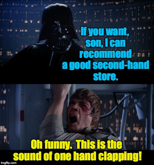 Bad pun Darth vs. Zen Luke | If you want, son, I can recommend a good second-hand store. Oh funny.  This is the sound of one hand clapping! | image tagged in memes,star wars no,star wars,darth vader,zen,funny | made w/ Imgflip meme maker