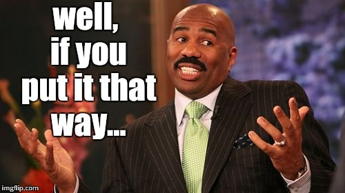 Steve Harvey Meme | well, if you put it that way... | image tagged in memes,steve harvey | made w/ Imgflip meme maker