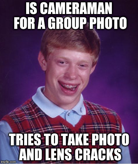 Bad Luck Brian Meme | IS CAMERAMAN FOR A GROUP PHOTO TRIES TO TAKE PHOTO AND LENS CRACKS | image tagged in memes,bad luck brian | made w/ Imgflip meme maker