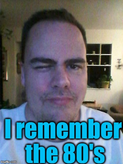 wink | I remember the 80's | image tagged in wink | made w/ Imgflip meme maker