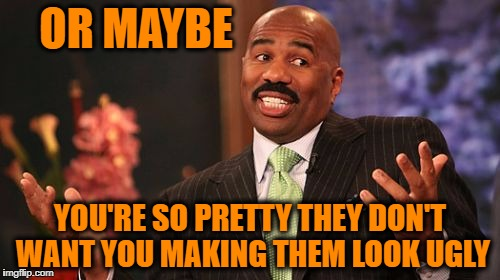 Steve Harvey Meme | OR MAYBE YOU'RE SO PRETTY THEY DON'T WANT YOU MAKING THEM LOOK UGLY | image tagged in memes,steve harvey | made w/ Imgflip meme maker