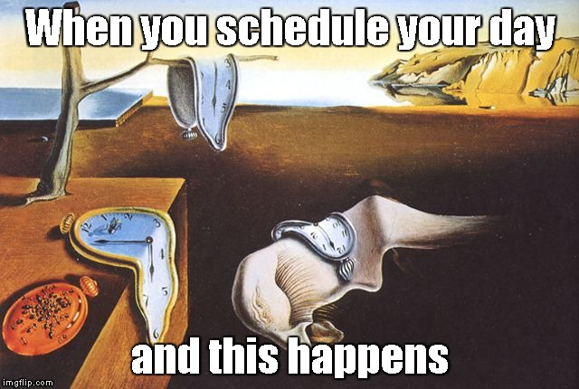 When you schedule your day and this happens | image tagged in dali melted clocks | made w/ Imgflip meme maker