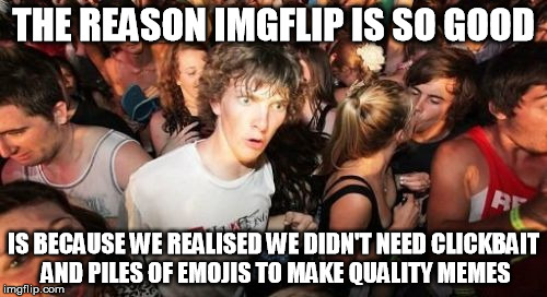 Imgflip: the last bastion of purity | THE REASON IMGFLIP IS SO GOOD IS BECAUSE WE REALISED WE DIDN'T NEED CLICKBAIT AND PILES OF EMOJIS TO MAKE QUALITY MEMES | image tagged in memes,sudden clarity clarence | made w/ Imgflip meme maker