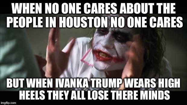 And everybody loses their minds Meme | WHEN NO ONE CARES ABOUT THE PEOPLE IN HOUSTON NO ONE CARES BUT WHEN IVANKA TRUMP WEARS HIGH HEELS THEY ALL LOSE THERE MINDS | image tagged in memes,and everybody loses their minds | made w/ Imgflip meme maker