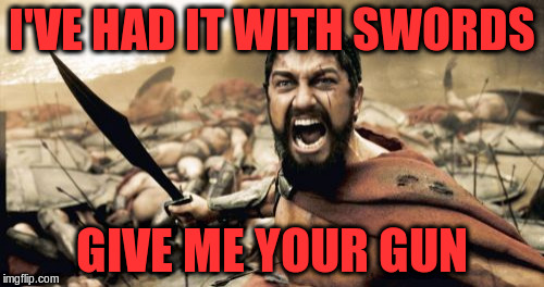 Sparta Leonidas Meme | I'VE HAD IT WITH SWORDS GIVE ME YOUR GUN | image tagged in memes,sparta leonidas | made w/ Imgflip meme maker