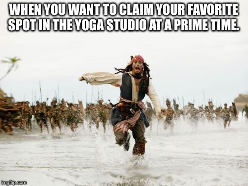 Jack Sparrow Being Chased Meme | WHEN YOU WANT TO CLAIM YOUR FAVORITE SPOT IN THE YOGA STUDIO AT A PRIME TIME. | image tagged in memes,jack sparrow being chased | made w/ Imgflip meme maker