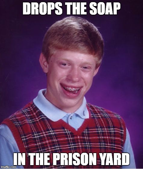 Bad Luck Brian Meme | DROPS THE SOAP IN THE PRISON YARD | image tagged in memes,bad luck brian | made w/ Imgflip meme maker