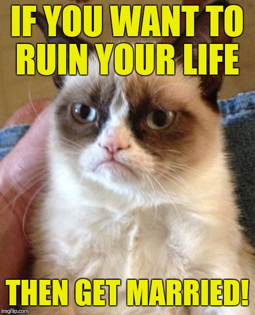 Grumpy Cat Meme | IF YOU WANT TO RUIN YOUR LIFE THEN GET MARRIED! | image tagged in memes,grumpy cat | made w/ Imgflip meme maker