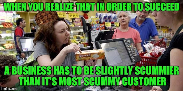 This is why we can't have nice things | WHEN YOU REALIZE THAT IN ORDER TO SUCCEED A BUSINESS HAS TO BE SLIGHTLY SCUMMIER THAN IT'S MOST SCUMMY CUSTOMER | image tagged in annoying retail customer,scumbag,memes | made w/ Imgflip meme maker