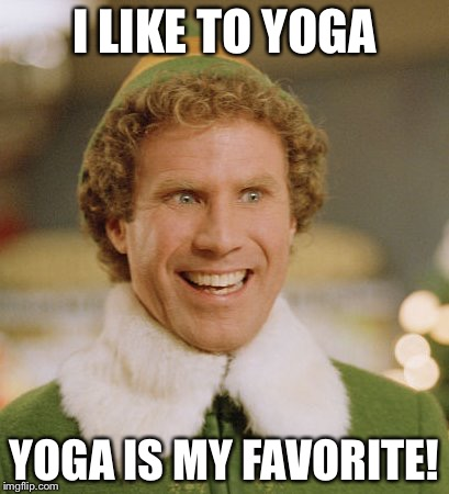 Buddy The Elf Meme | I LIKE TO YOGA YOGA IS MY FAVORITE! | image tagged in memes,buddy the elf | made w/ Imgflip meme maker