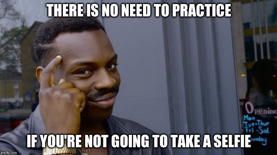THERE IS NO NEED TO PRACTICE IF YOU'RE NOT GOING TO TAKE A SELFIE | made w/ Imgflip meme maker