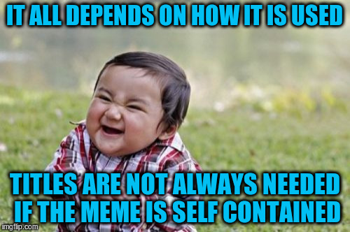 Evil Toddler Meme | IT ALL DEPENDS ON HOW IT IS USED TITLES ARE NOT ALWAYS NEEDED IF THE MEME IS SELF CONTAINED | image tagged in memes,evil toddler | made w/ Imgflip meme maker