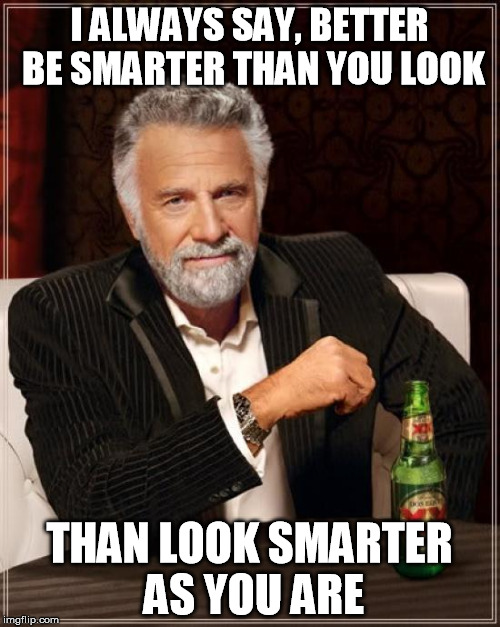 The Most Interesting Man In The World Meme | I ALWAYS SAY, BETTER BE SMARTER THAN YOU LOOK THAN LOOK SMARTER AS YOU ARE | image tagged in memes,the most interesting man in the world | made w/ Imgflip meme maker