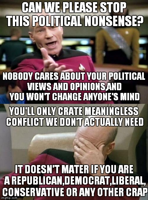 A response to every meme which is killing the sole purpose of this site and memes themselves:to have some fun and laugh | CAN WE PLEASE STOP THIS POLITICAL NONSENSE? NOBODY CARES ABOUT YOUR POLITICAL VIEWS AND OPINIONS,AND YOU WON'T CHANGE ANYONE'S MIND YOU'LL O | image tagged in memes,captain picard facepalm,picard wtf,liberals,politics,conservatives | made w/ Imgflip meme maker