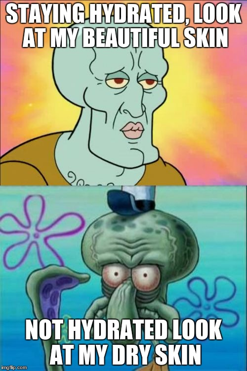 Squidward Meme | STAYING HYDRATED, LOOK AT MY BEAUTIFUL SKIN NOT HYDRATED LOOK AT MY DRY SKIN | image tagged in memes,squidward | made w/ Imgflip meme maker