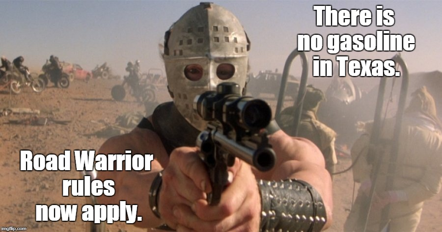 Problems of the road worrier. Is that a tanker truck? |  There is no gasoline in Texas. Road Warrior rules now apply. | image tagged in funny,gasoline,raod warrior,texas | made w/ Imgflip meme maker
