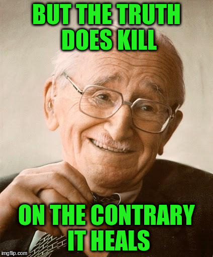 BUT THE TRUTH DOES KILL ON THE CONTRARY IT HEALS | made w/ Imgflip meme maker