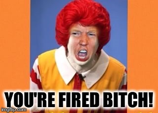 YOU'RE FIRED B**CH! | made w/ Imgflip meme maker